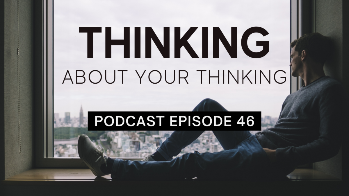 Episode 46: Thinking About Your Thinking