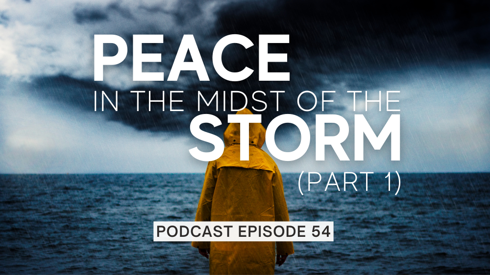 Episode 54: Peace in the Midst of the Storm – Part 1