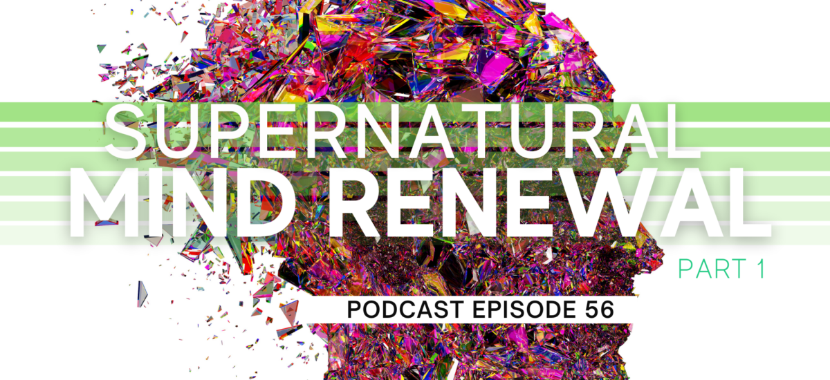 Episode 56: Supernatural Mind Renewal – Part 1