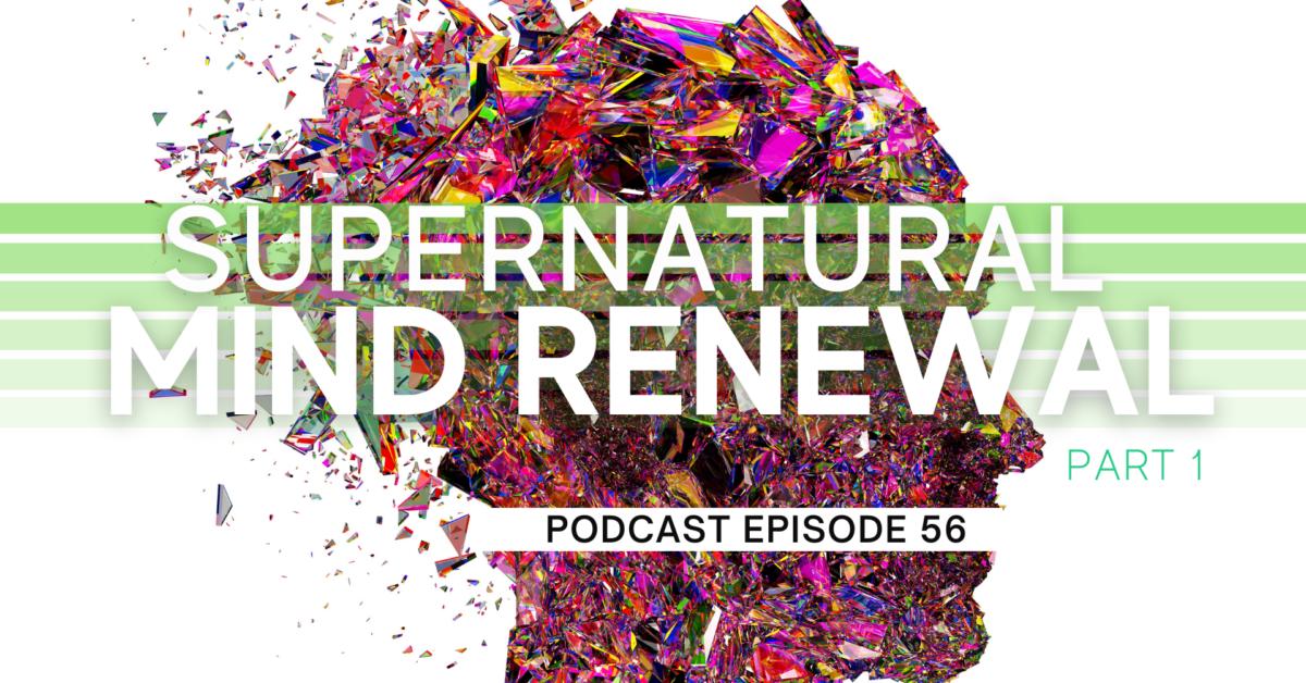 Episode 56: Supernatural Mind Renewal – Part 1
