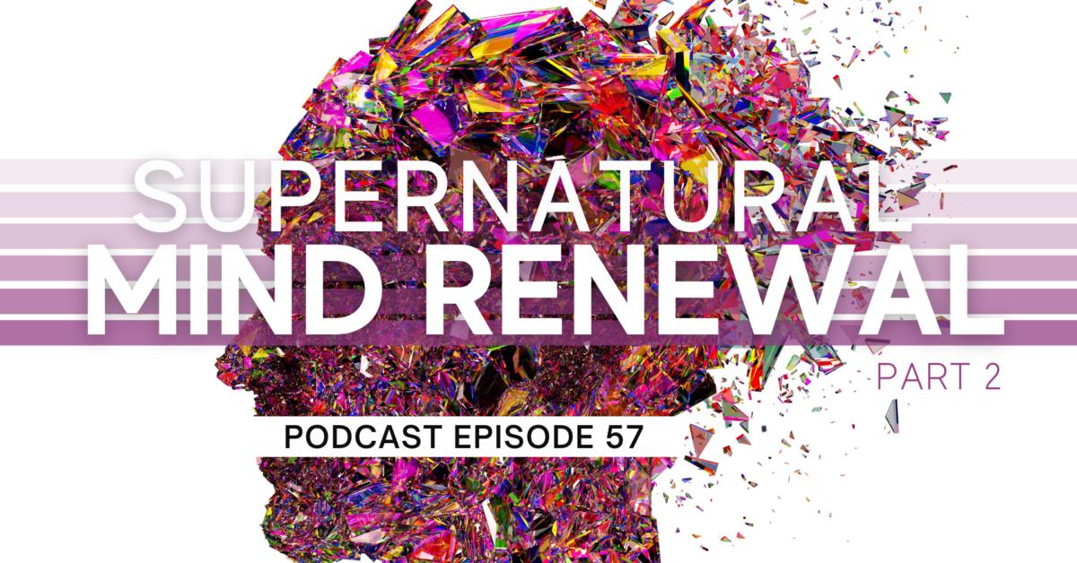 Episode 57: Supernatural Mind Renewal – Part 2