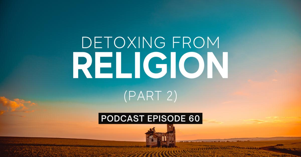 Episode 60: Detoxing from Religion, Part 2