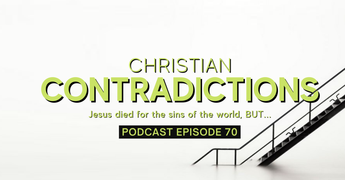 Episode 70: Christian Contradictions – Jesus died for the sins of the world, BUT…
