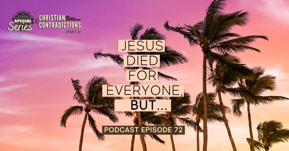 Episode 72: Christian Contradictions – Jesus died for everyone, BUT…
