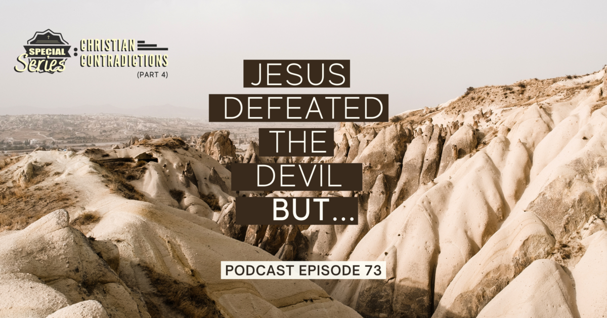 Episode 73: Christian Contradictions – Jesus defeated the devil, BUT…