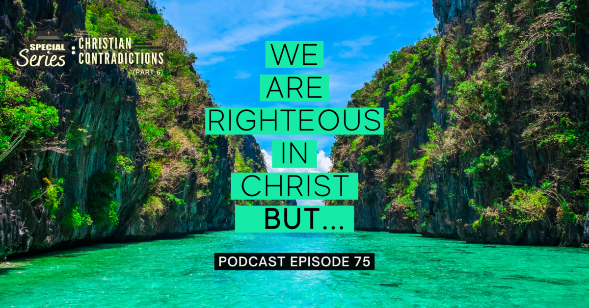 Episode 75: Christian Contradictions – We are righteous in Christ, BUT…