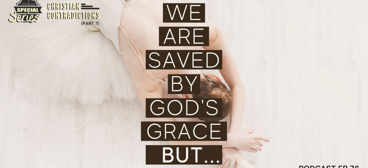 Episode 76: Christian Contradictions – We are saved by God's grace, BUT…