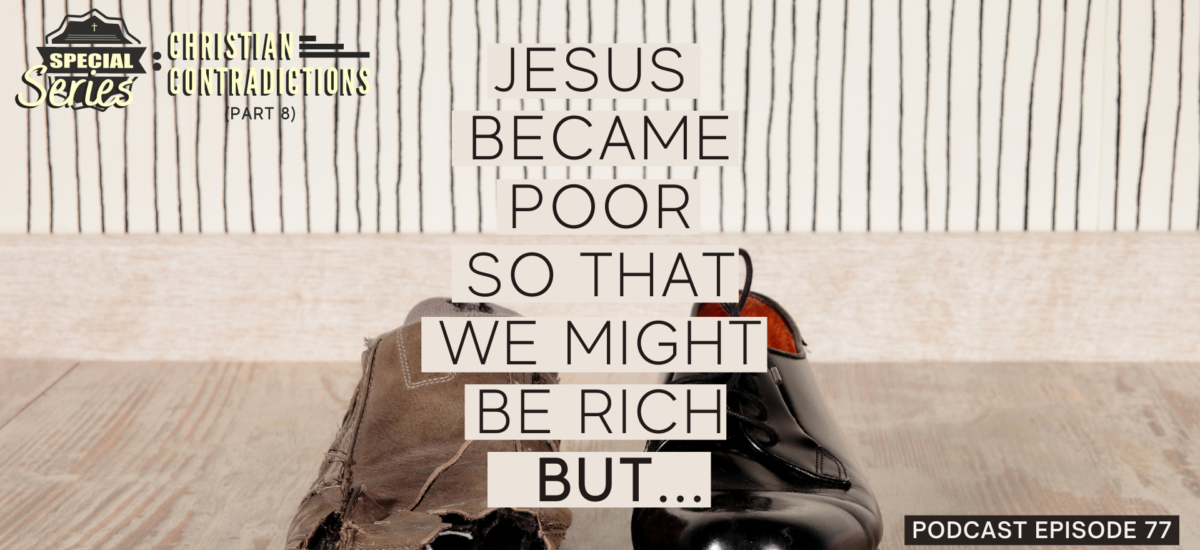 Episode 77: Christian Contradictions – Jesus became poor so that we might be rich, BUT…