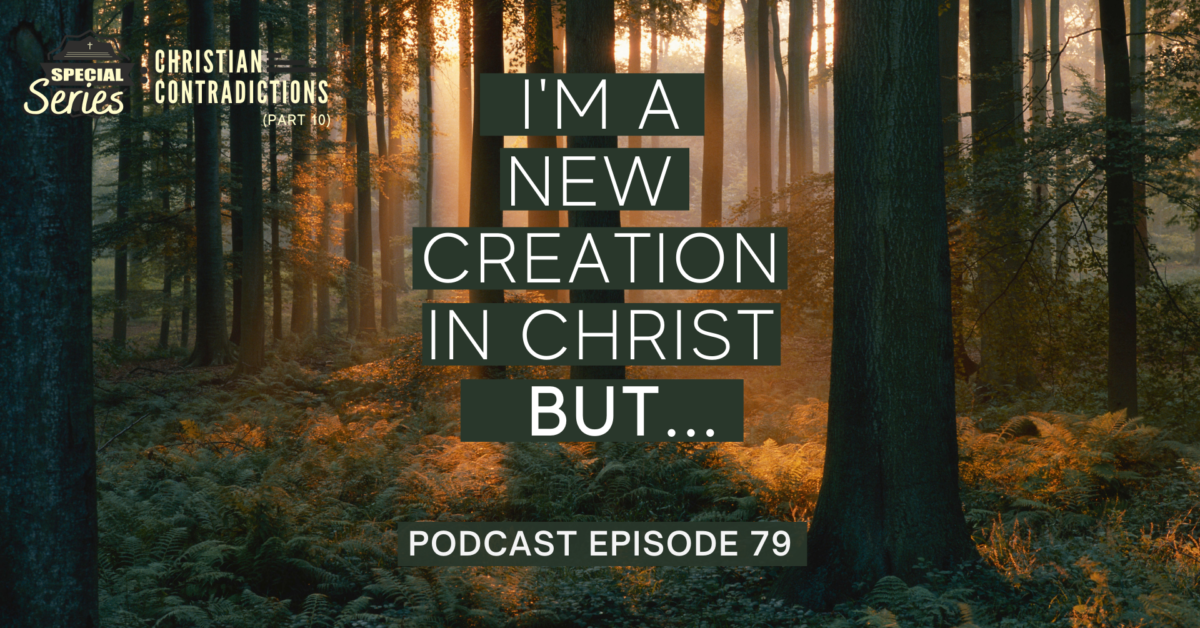 Episode 79: Christian Contradictions – I'm a new creation in Christ, BUT…