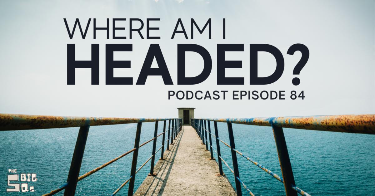 Episode 84: The 5 Big Qs – Where am I headed?