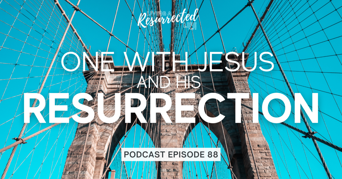 Episode 88: Living a Resurrected Life – One with Jesus and His Resurrection